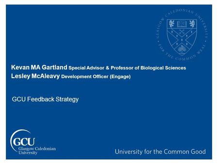 Kevan MA Gartland Special Advisor & Professor of Biological Sciences Lesley McAleavy Development Officer (Engage) GCU Feedback Strategy.