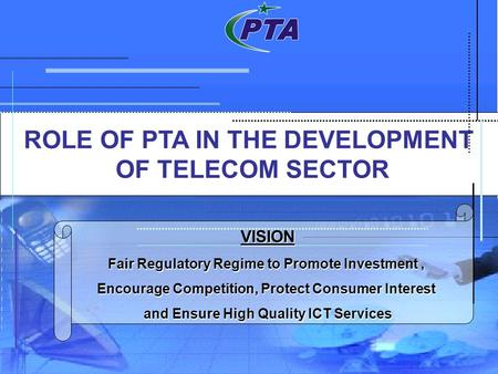 ROLE OF PTA IN THE DEVELOPMENT OF TELECOM SECTOR VISION Fair Regulatory Regime to Promote Investment, Encourage Competition, Protect Consumer Interest.