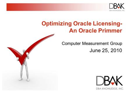 Optimizing Oracle Licensing- An Oracle Primmer Computer Measurement Group June 25, 2010.