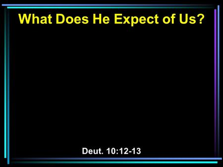 What Does He Expect of Us? Deut. 10:12-13. Background of the Text.