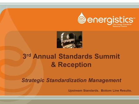 3 rd Annual Standards Summit & Reception Strategic Standardization Management Upstream Standards. Bottom Line Results.