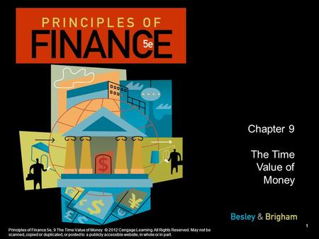 Principles of Finance 5e, 9 The Time Value of Money © 2012 Cengage Learning. All Rights Reserved. May not be scanned, copied or duplicated, or posted to.