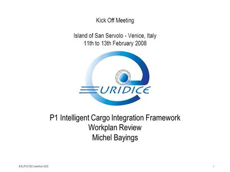 1 © EURIDICE Consortium 2008 Kick Off Meeting Island of San Servolo - Venice, Italy 11th to 13th February 2008 P1 Intelligent Cargo Integration Framework.