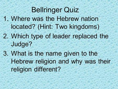 Bellringer Quiz 1.Where was the Hebrew nation located? (Hint: Two kingdoms) 2.Which type of leader replaced the Judge? 3.What is the name given to the.
