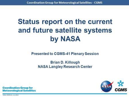 NASA, CGMS-41, July 2013 Coordination Group for Meteorological Satellites - CGMS Status report on the current and future satellite systems by NASA Presented.