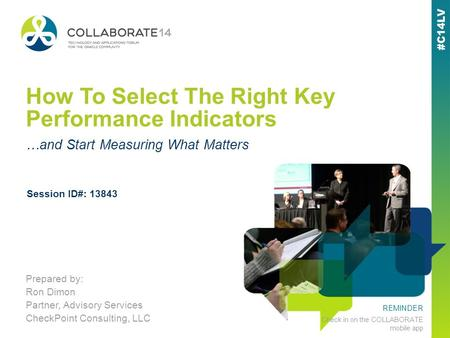 REMINDER Check in on the COLLABORATE mobile app How To Select The Right Key Performance Indicators Prepared by: Ron Dimon Partner, Advisory Services CheckPoint.