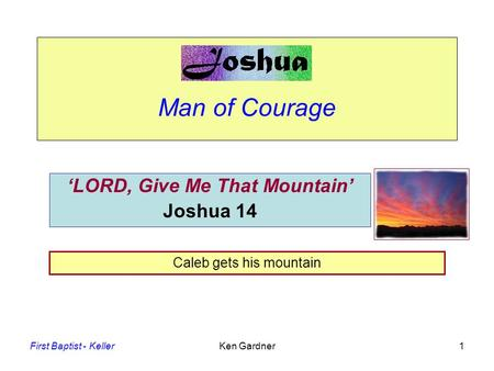 First Baptist - KellerKen Gardner1 Man of Courage 'LORD, Give Me That Mountain' Joshua 14 Caleb gets his mountain.
