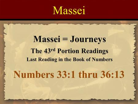 Massei Numbers 33:1 thru 36:13 Massei = Journeys The 43 rd Portion Readings Last Reading in the Book of Numbers.