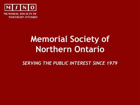 Memorial Society of Northern Ontario SERVING THE PUBLIC INTEREST SINCE 1979.