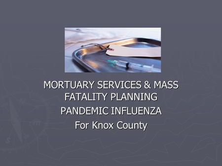 MORTUARY SERVICES & MASS FATALITY PLANNING PANDEMIC INFLUENZA For Knox County.