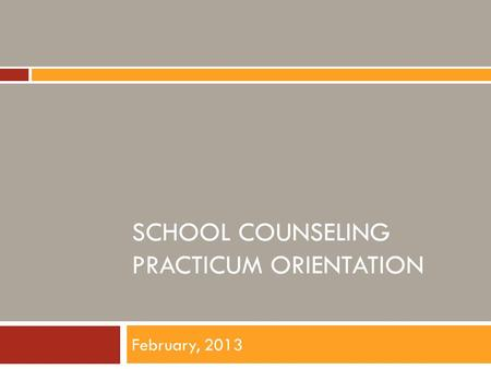 SCHOOL COUNSELING PRACTICUM ORIENTATION February, 2013.