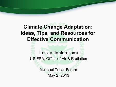 Climate Change Adaptation: Ideas, Tips, and Resources for Effective Communication Lesley Jantarasami US EPA, Office of Air & Radiation National Tribal.