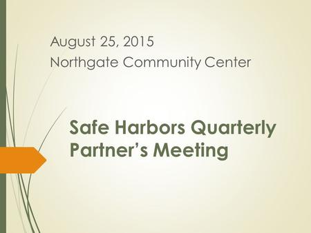 Safe Harbors Quarterly Partner's Meeting August 25, 2015 Northgate Community Center.