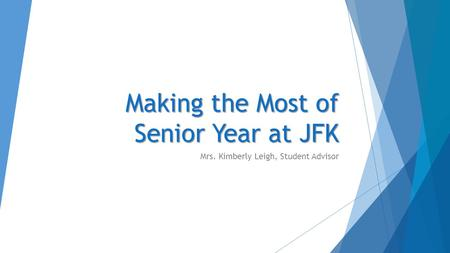Making the Most of Senior Year at JFK Mrs. Kimberly Leigh, Student Advisor.