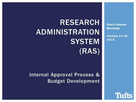 Open Campus Meetings January 14-16, 2015 RESEARCH ADMINISTRATION SYSTEM (RAS) Internal Approval Process & Budget Development.