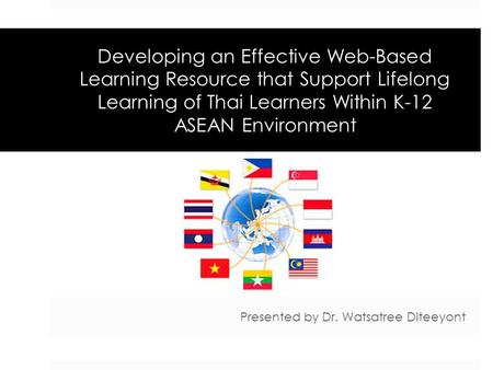 Developing an Effective Web-Based Learning Resource that Support Lifelong Learning of Thai Learners Within K-12 ASEAN Environment Presented by Dr. Watsatree.