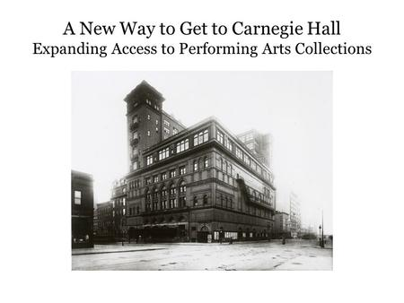 A New Way to Get to Carnegie Hall Expanding Access to Performing Arts Collections.