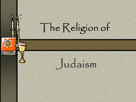 "The Religion of Judaism. Judaism is… ""A 4000 year old tradition with ideas about what it means to be human and how to make the world a holy place."" (Rabbi."