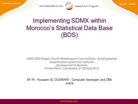 Www.hcp.ma Implementing SDMX within Morocco's Statistical Data Base (BDS) BY Mr. Houssam EL OUINKHIR : Computer developer and DBA oracle 1 UNSD-DFID Project: