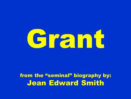"Grant from the ""seminal"" biography by: Jean Edward Smith."