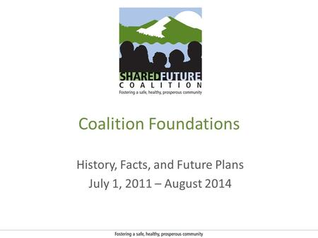 Coalition Foundations History, Facts, and Future Plans July 1, 2011 – August 2014.