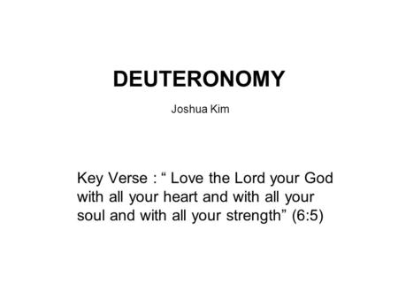 "DEUTERONOMY Joshua Kim Key Verse : "" Love the Lord your God with all your heart and with all your soul and with all your strength"" (6:5)"