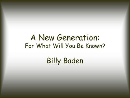 A New Generation: For What Will You Be Known? Billy Baden.