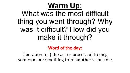 Warm Up: What was the most difficult thing you went through? Why was it difficult? How did you make it through? Word of the day: Liberation (n. ) the act.