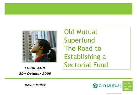 Old Mutual Superfund The Road to Establishing a Sectorial Fund EOCAF AGM 29 th October 2009 Kevin Miller.