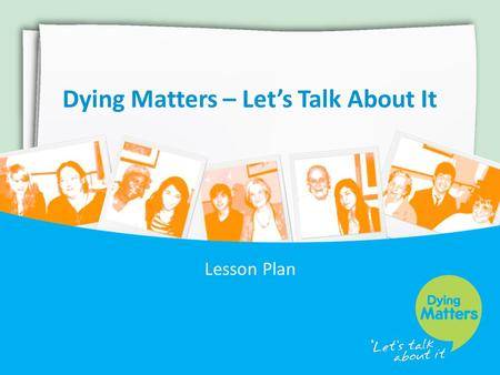 Dying Matters – Let's Talk About It Lesson Plan. What is Dying Matters? The Dying Matters Coalition has been established to help transform public attitudes.