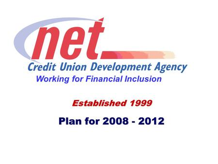 Established 1999 Plan for 2008 - 2012 Working for Financial Inclusion.