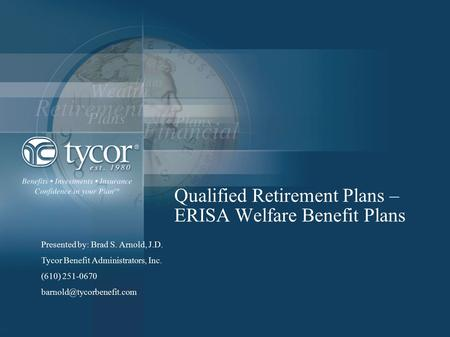 Qualified Retirement Plans – ERISA Welfare Benefit Plans Presented by: Brad S. Arnold, J.D. Tycor Benefit Administrators, Inc. (610) 251-0670