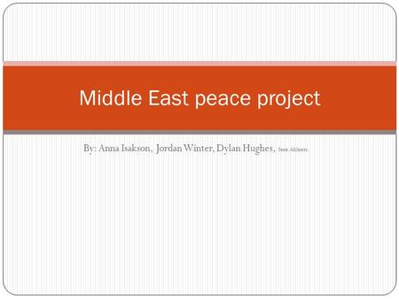 By: Anna Isakson, Jordan Winter, Dylan Hughes, Sean Ahlness. Middle East peace project.