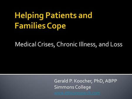 Medical Crises, Chronic Illness, and Loss Gerald P. Koocher, PhD, ABPP Simmons College www.ethicsresearch.com.