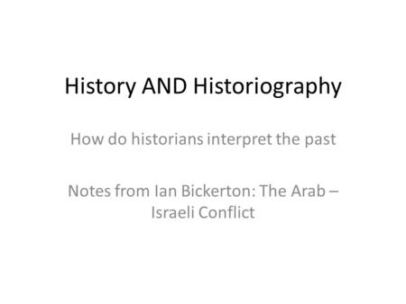 History AND Historiography How do historians interpret the past Notes from Ian Bickerton: The Arab – Israeli Conflict.
