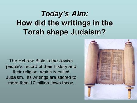 Today's Aim: How did the writings in the Torah shape Judaism? The Hebrew Bible is the Jewish people's record of their history and their religion, which.