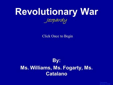 Template by Bill Arcuri, WCSD Click Once to Begin Revolutionary War Jeopardy By: Ms. Williams, Ms. Fogarty, Ms. Catalano.