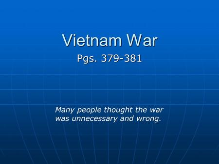 Vietnam War Pgs. 379-381 Many people thought the war was unnecessary and wrong.