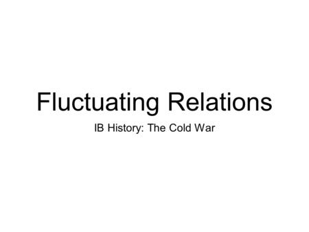 Fluctuating Relations IB History: The Cold War. About the Unit... In the unit we will explore various aspects of the Cold War which was a global political.