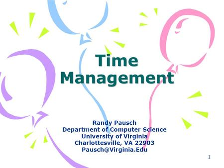 1 Time Management Randy Pausch Department of Computer Science University of Virginia Charlottesville, VA 22903