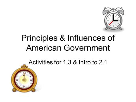 Principles & Influences of American Government Activities for 1.3 & Intro to 2.1.