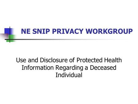 NE SNIP PRIVACY WORKGROUP Use and Disclosure of Protected Health Information Regarding a Deceased Individual.