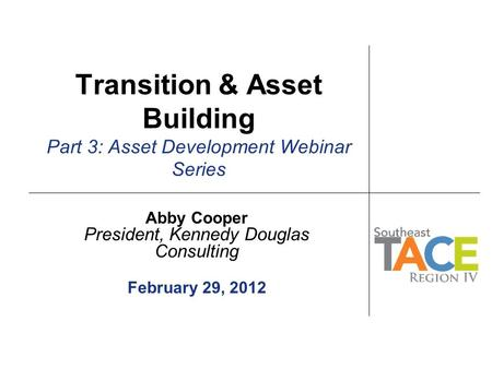 Transition & Asset Building Part 3: Asset Development Webinar Series Abby Cooper President, Kennedy Douglas Consulting February 29, 2012.