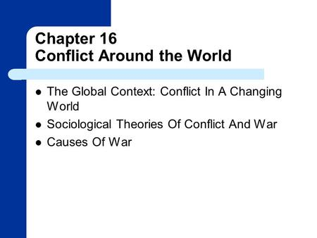 Chapter 16 Conflict Around the World The Global Context: Conflict In A Changing World Sociological Theories Of Conflict And War Causes Of War.
