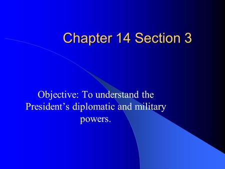 Chapter 14 Section 3 Objective: To understand the President's diplomatic and military powers.