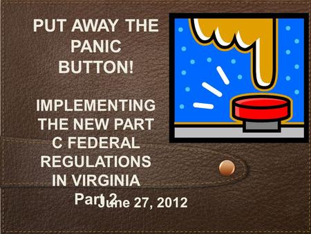 PUT AWAY THE PANIC BUTTON! IMPLEMENTING THE NEW PART C FEDERAL REGULATIONS IN VIRGINIA Part 2 June 27, 2012.