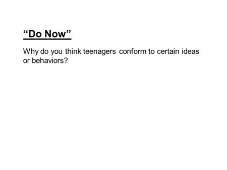 """Do Now"" Why do you think teenagers conform to certain ideas or behaviors?"