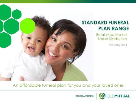 STANDARD FUNERAL PLAN RANGE An affordable funeral plan for you and your loved ones Retail Mass Market Broker Distribution February 2014.