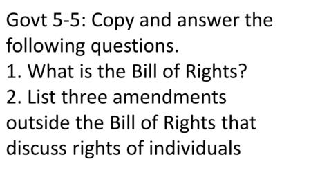 Govt 5-5: Copy and answer the following questions. 1. What is the Bill of Rights? 2. List three amendments outside the Bill of Rights that discuss rights.