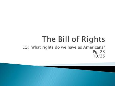 EQ: What rights do we have as Americans? Pg. 23 10/25.
